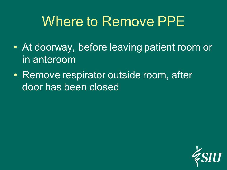 Where to Remove PPE At doorway, before leaving patient room or in anteroom Remove respirator outside room, after door has been closed