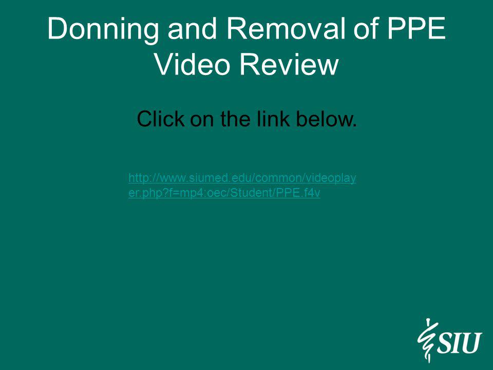 Donning and Removal of PPE Video Review http://www.siumed.edu/common/videoplay er.php?f=mp4:oec/Student/PPE.f4v Click on the link below.