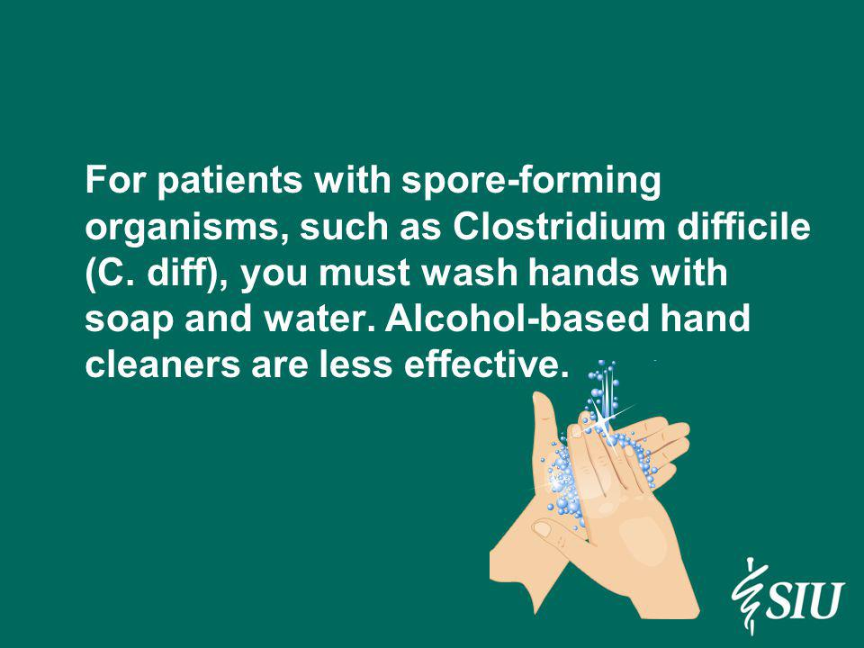 For patients with spore-forming organisms, such as Clostridium difficile (C. diff), you must wash hands with soap and water. Alcohol-based hand cleane