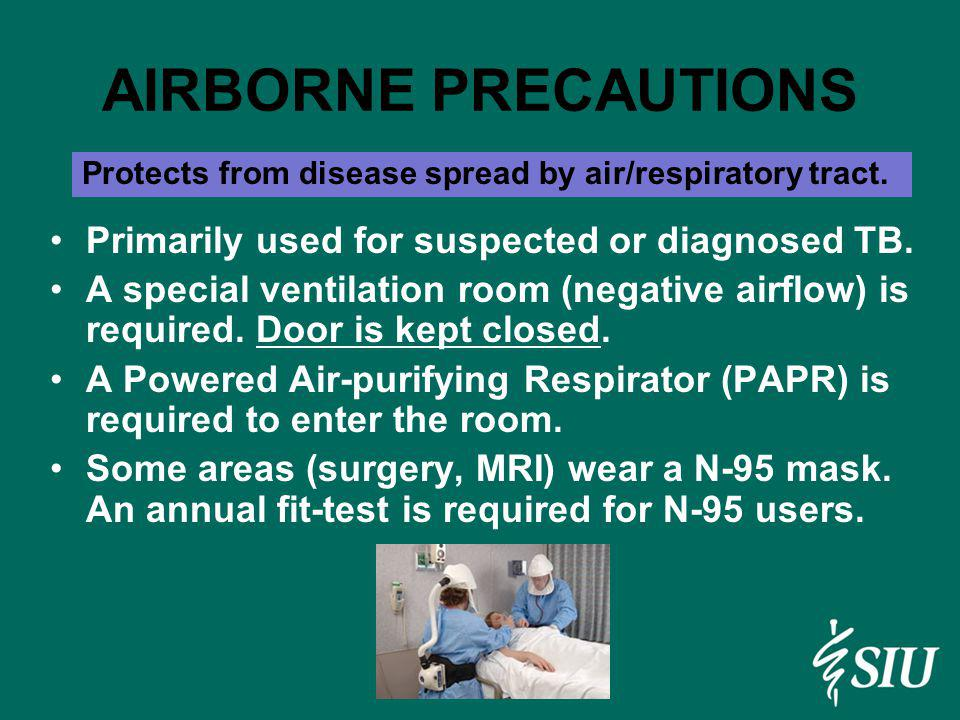 AIRBORNE PRECAUTIONS Primarily used for suspected or diagnosed TB. A special ventilation room (negative airflow) is required. Door is kept closed. A P