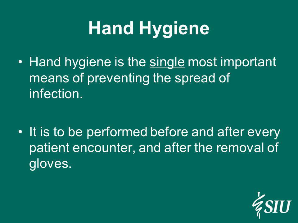 Hand Hygiene Hand hygiene is the single most important means of preventing the spread of infection. It is to be performed before and after every patie