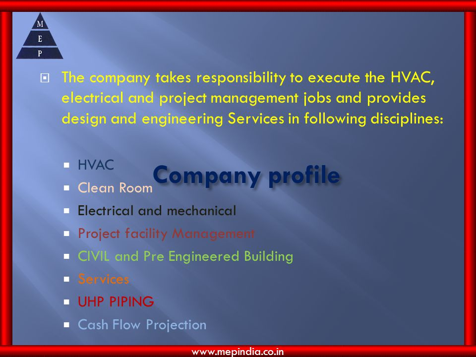 Company profile The company takes responsibility to execute the HVAC, electrical and project management jobs and provides design and engineering Services in following disciplines: HVAC Clean Room Electrical and mechanical Project facility Management CIVIL and Pre Engineered Building Services UHP PIPING Cash Flow Projection www.mepindia.co.in