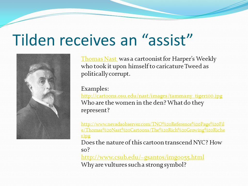 Tilden receives an assist Thomas Nast Thomas Nast was a cartoonist for Harpers Weekly who took it upon himself to caricature Tweed as politically corr