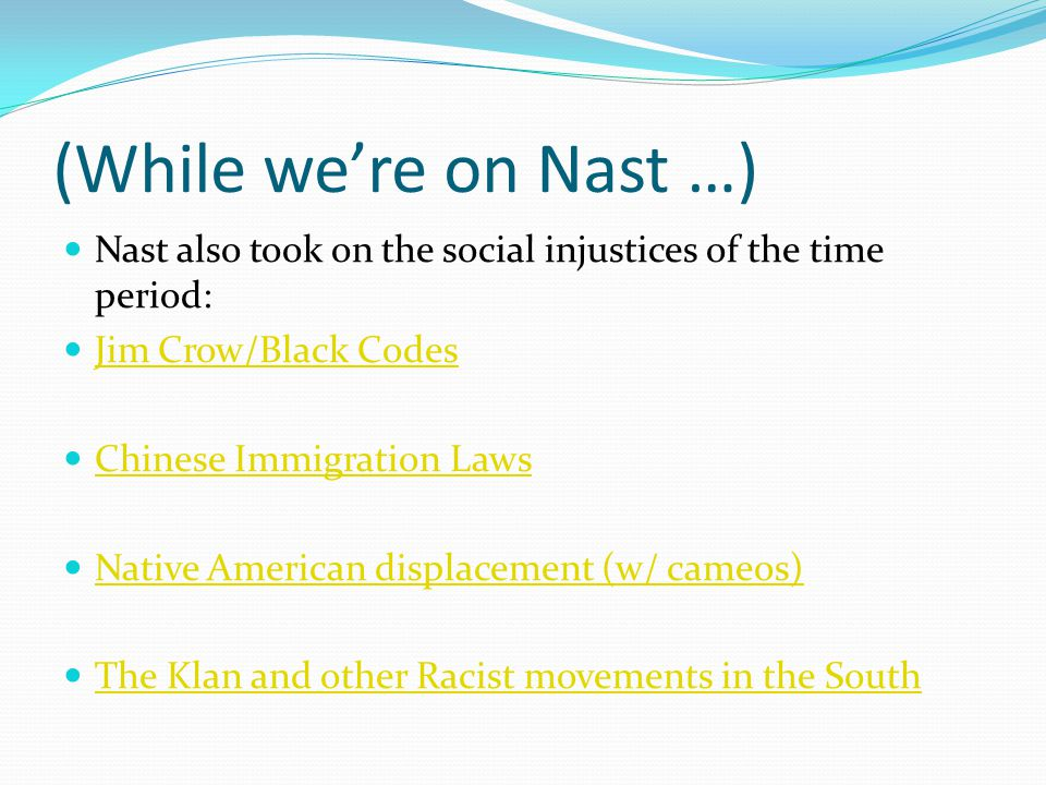 (While were on Nast …) Nast also took on the social injustices of the time period: Jim Crow/Black Codes Chinese Immigration Laws Native American displacement (w/ cameos) The Klan and other Racist movements in the South