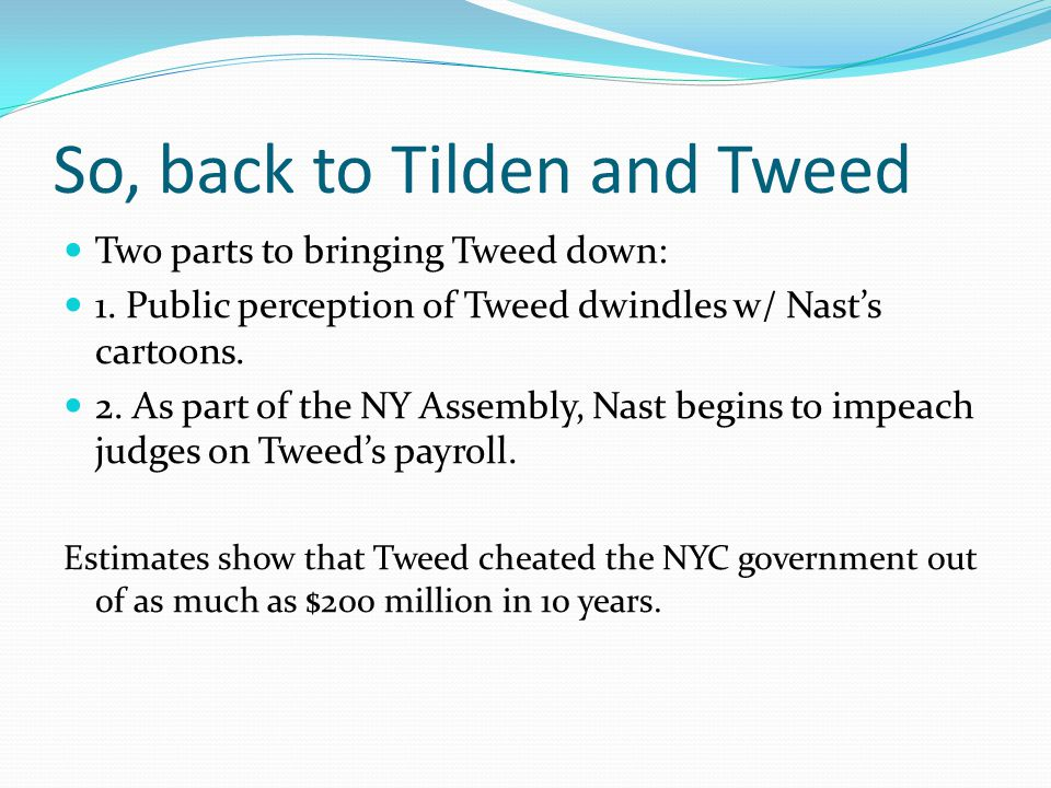 So, back to Tilden and Tweed Two parts to bringing Tweed down: 1. Public perception of Tweed dwindles w/ Nasts cartoons. 2. As part of the NY Assembly