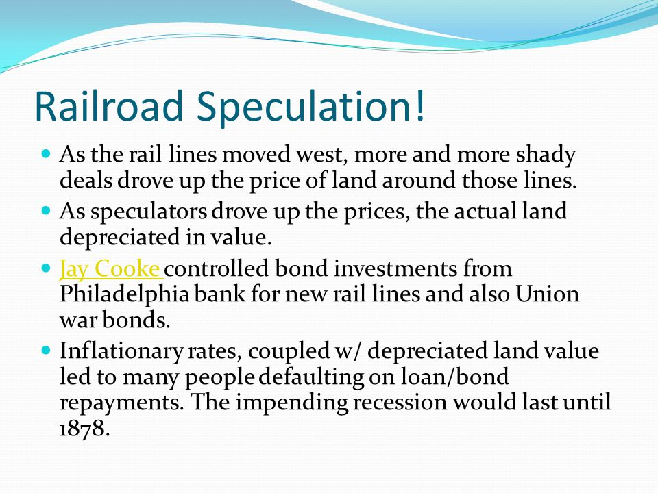 Railroad Speculation! As the rail lines moved west, more and more shady deals drove up the price of land around those lines. As speculators drove up t