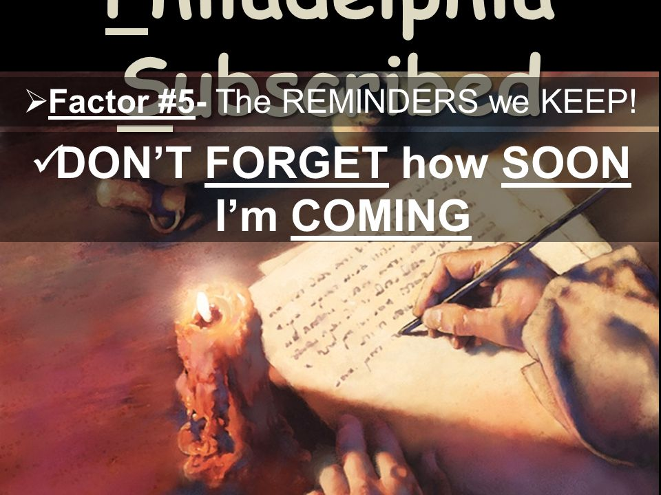 Philadelphia Subscribed Factor #5- The REMINDERS we KEEP! DONT FORGET how SOON Im COMING