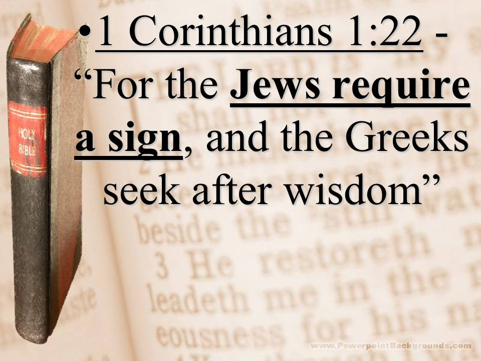 1 Corinthians 1:22 - For the Jews require a sign, and the Greeks seek after wisdom1 Corinthians 1:22 - For the Jews require a sign, and the Greeks seek after wisdom