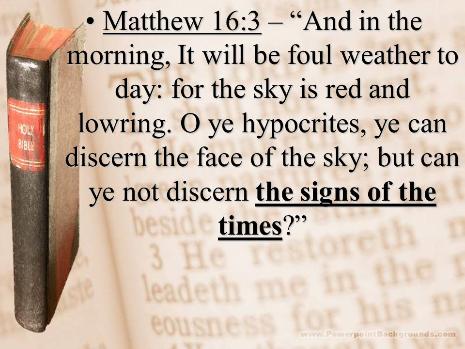Matthew 16:3 – And in the morning, It will be foul weather to day: for the sky is red and lowring. O ye hypocrites, ye can discern the face of the sky