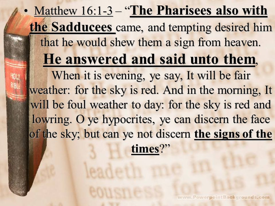 Matthew 16:1-3 – The Pharisees also with the Sadducees came, and tempting desired him that he would shew them a sign from heaven. He answered and said