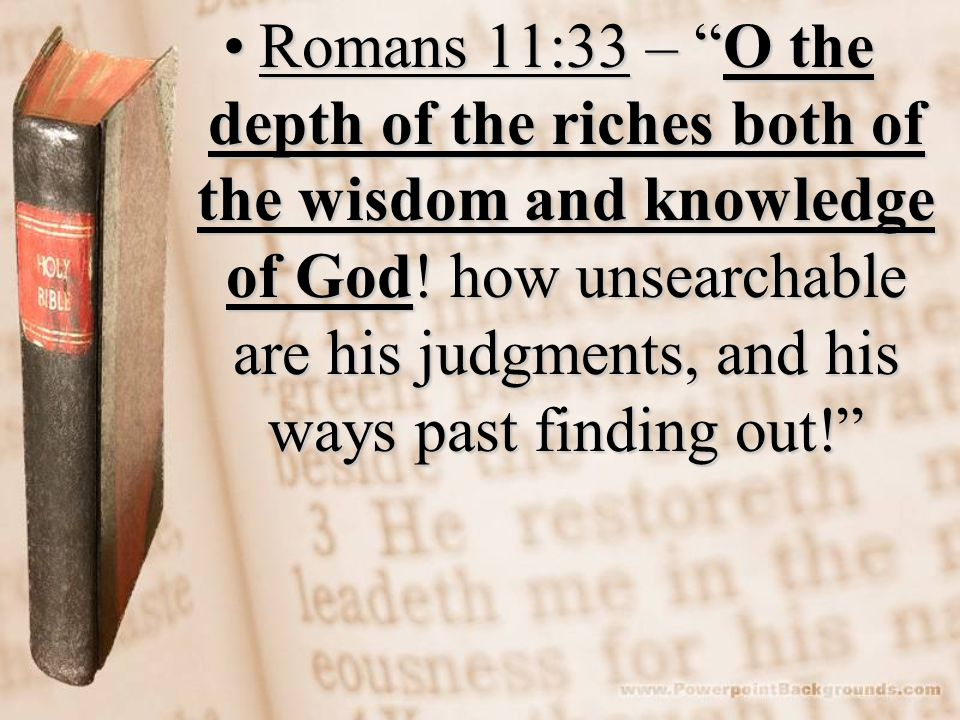 Romans 11:33 – O the depth of the riches both of the wisdom and knowledge of God.