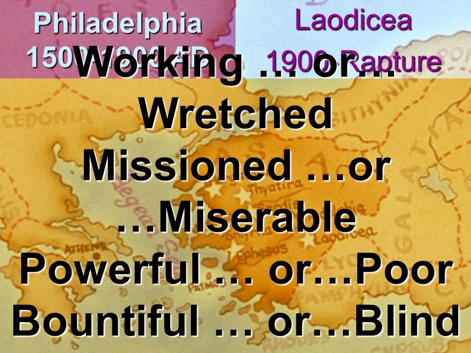 Philadelphia 1500-1900 AD Laodicea1900-Rapture Working … or… Wretched Missioned …or …Miserable Powerful … or…Poor Bountiful … or…Blind Named …or…Naked