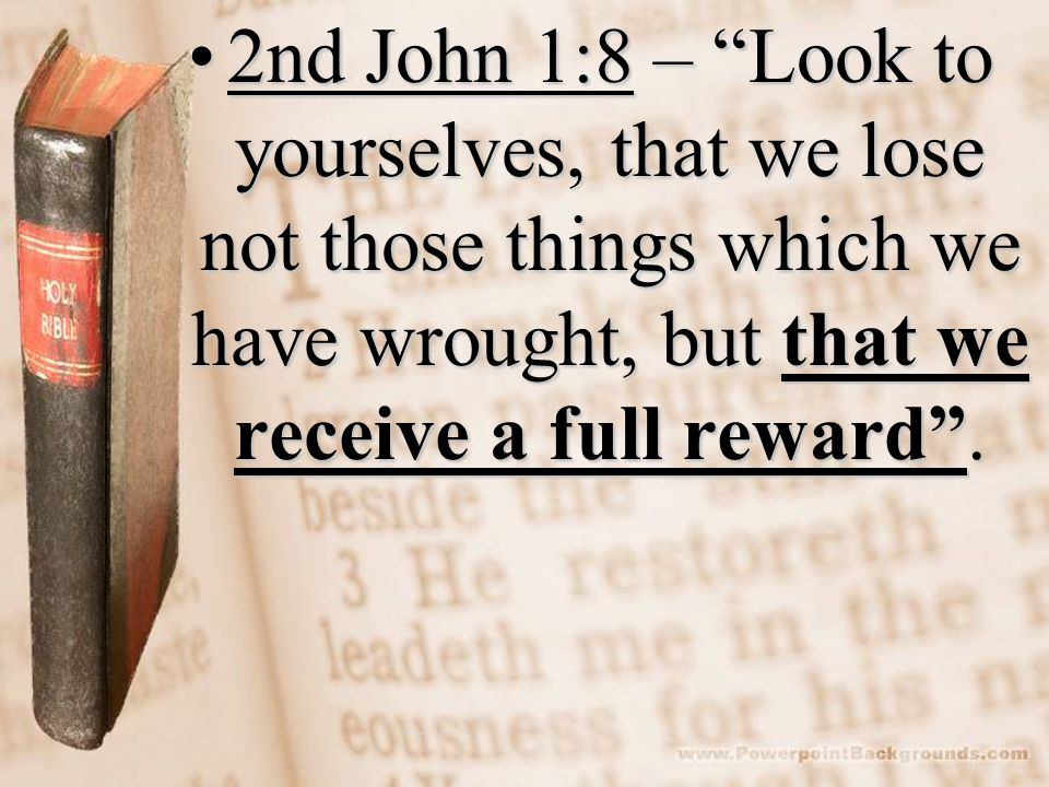 2nd John 1:8 – Look to yourselves, that we lose not those things which we have wrought, but that we receive a full reward.2nd John 1:8 – Look to yours
