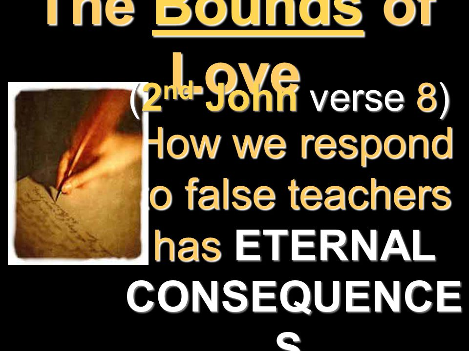 The Bounds of Love How we respond to false teachers has ETERNAL CONSEQUENCE S.How we respond to false teachers has ETERNAL CONSEQUENCE S. (2 nd John v