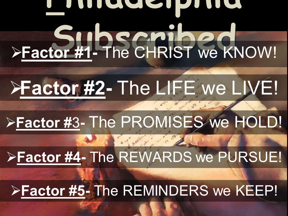 Philadelphia Subscribed Factor #1- The CHRIST we KNOW! Factor #2- The LIFE we LIVE! Factor #3- The PROMISES we HOLD! Factor #4- The REWARDS we PURSUE!
