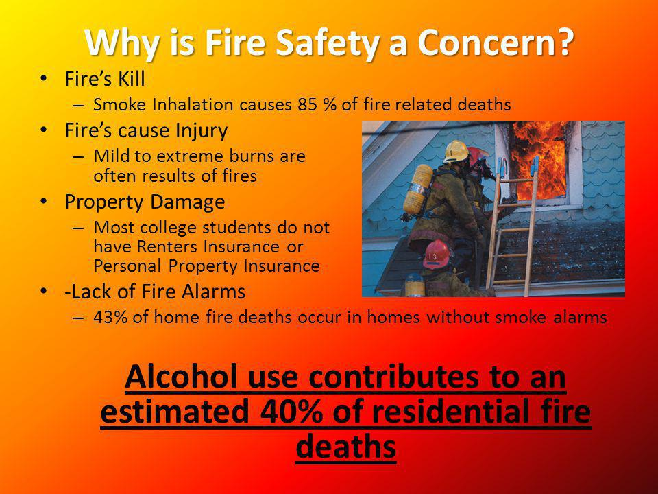 Why is Fire Safety a Concern? Fires Kill – Smoke Inhalation causes 85 % of fire related deaths Fires cause Injury – Mild to extreme burns are often re