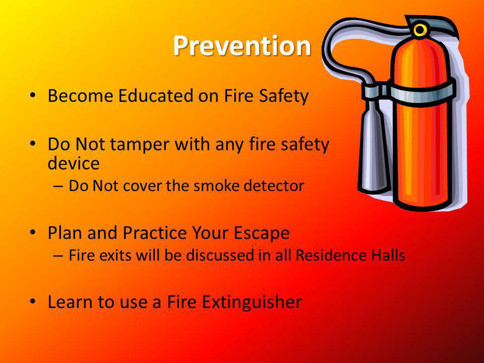 Prevention Become Educated on Fire Safety Do Not tamper with any fire safety device – Do Not cover the smoke detector Plan and Practice Your Escape –