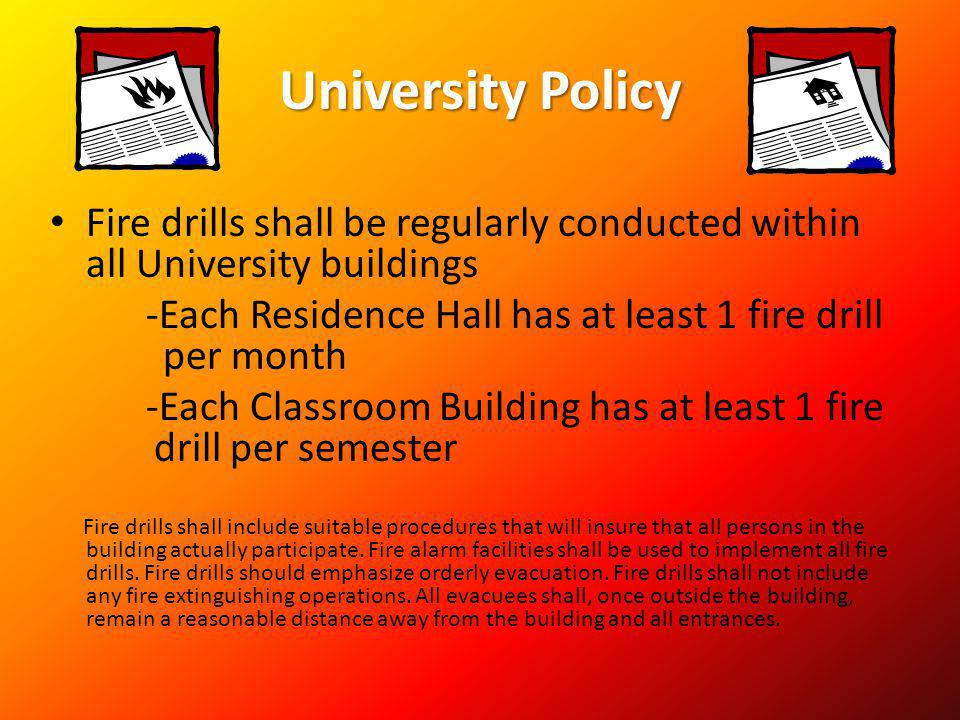 University Policy Fire drills shall be regularly conducted within all University buildings -Each Residence Hall has at least 1 fire drill per month -E