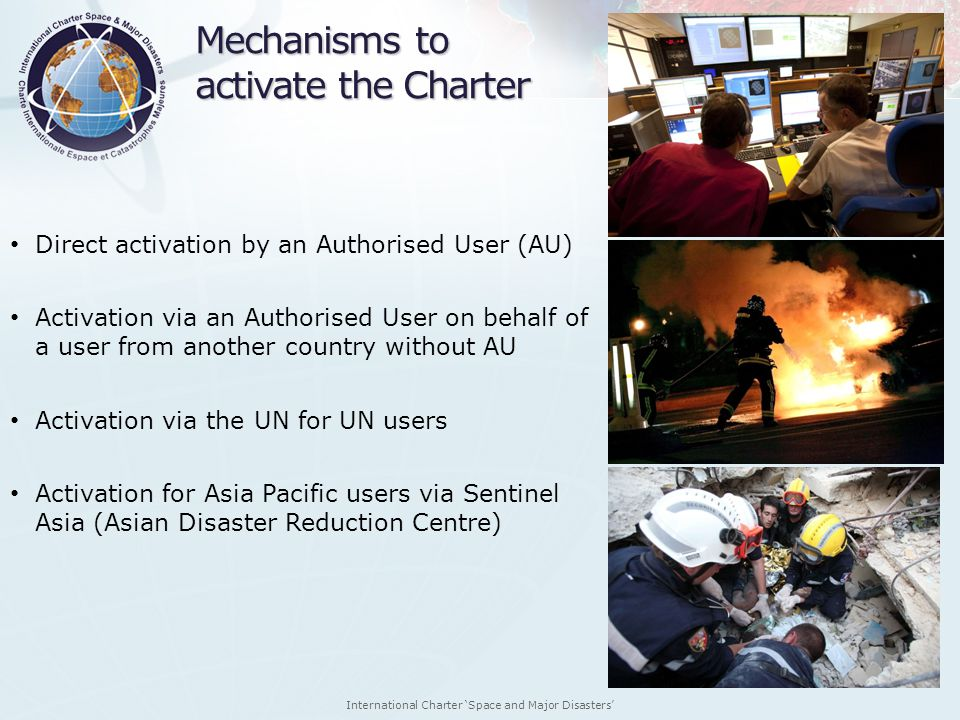 International Charter Space and Major Disasters Mechanisms to activate the Charter Direct activation by an Authorised User (AU) Activation via an Auth