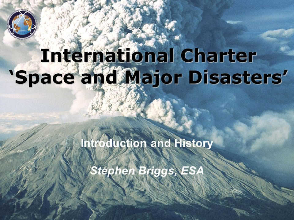 Introduction and History Stephen Briggs, ESA International Charter Space and Major Disasters