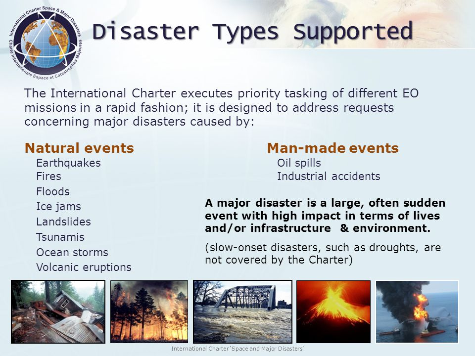 International Charter Space and Major Disasters The International Charter executes priority tasking of different EO missions in a rapid fashion; it is