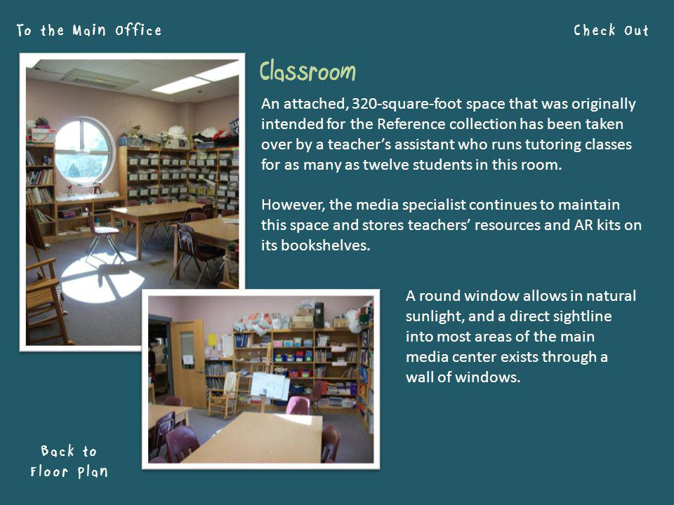 Check Out Back to Floor Plan To the Main Office An attached, 320-square-foot space that was originally intended for the Reference collection has been taken over by a teachers assistant who runs tutoring classes for as many as twelve students in this room.