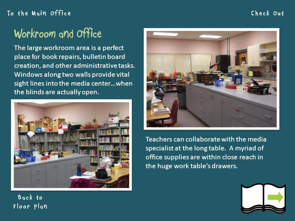 Check Out Back to Floor Plan To the Main Office Workroom and Office The large workroom area is a perfect place for book repairs, bulletin board creation, and other administrative tasks.