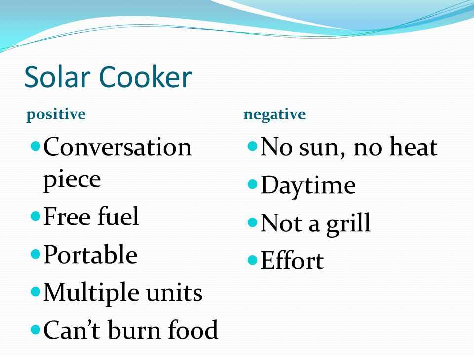 Solar Cooker positive negative Conversation piece Free fuel Portable Multiple units Cant burn food No sun, no heat Daytime Not a grill Effort