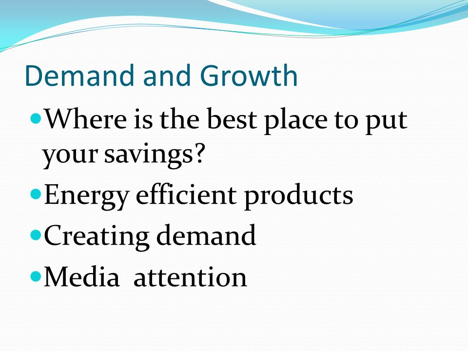 Demand and Growth Where is the best place to put your savings? Energy efficient products Creating demand Media attention