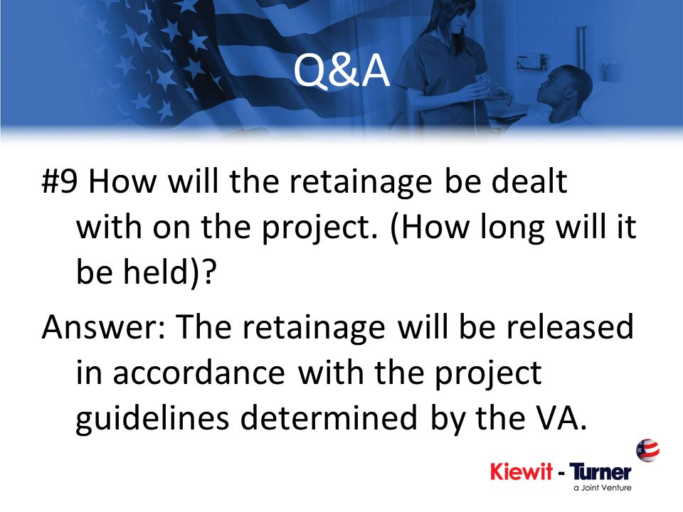 Q&A #9 How will the retainage be dealt with on the project. (How long will it be held)? Answer: The retainage will be released in accordance with the