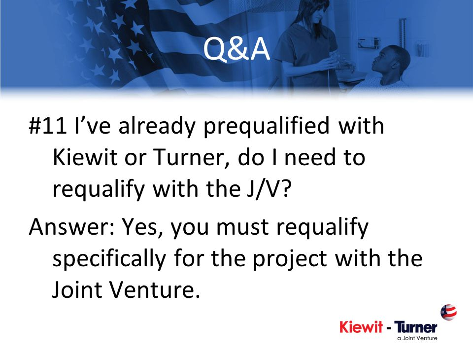 Q&A #11 Ive already prequalified with Kiewit or Turner, do I need to requalify with the J/V? Answer: Yes, you must requalify specifically for the proj