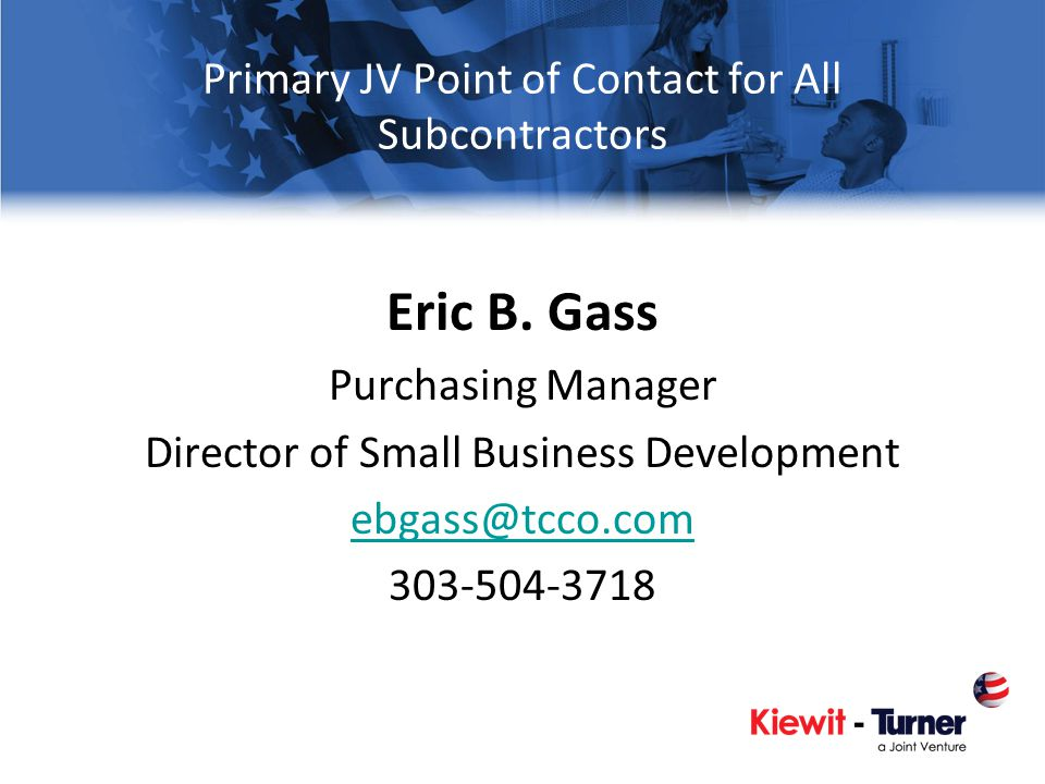 Primary JV Point of Contact for All Subcontractors Eric B. Gass Purchasing Manager Director of Small Business Development ebgass@tcco.com 303-504-3718