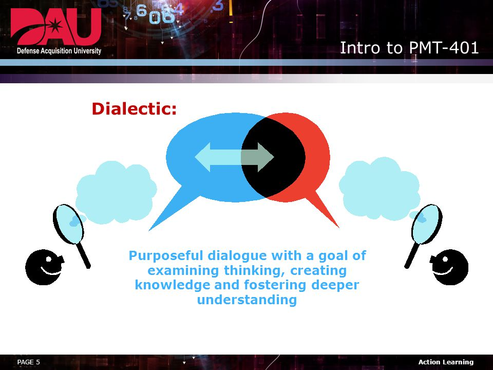 PAGE 5Action Learning Intro to PMT-401 Dialectic: Purposeful dialogue with a goal of examining thinking, creating knowledge and fostering deeper understanding
