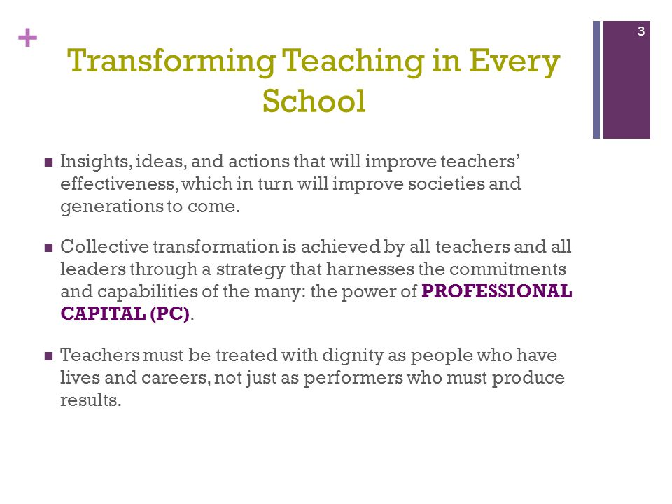 + Transforming Teaching in Every School Insights, ideas, and actions that will improve teachers effectiveness, which in turn will improve societies an