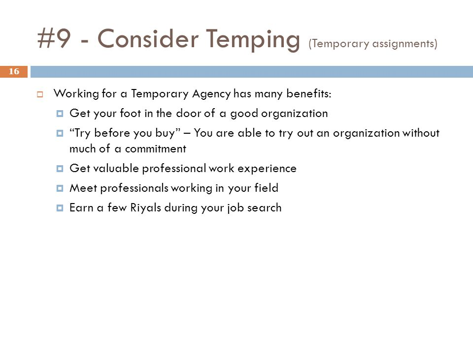 #9 - Consider Temping (Temporary assignments) 16 Working for a Temporary Agency has many benefits: Get your foot in the door of a good organization Try before you buy – You are able to try out an organization without much of a commitment Get valuable professional work experience Meet professionals working in your field Earn a few Riyals during your job search