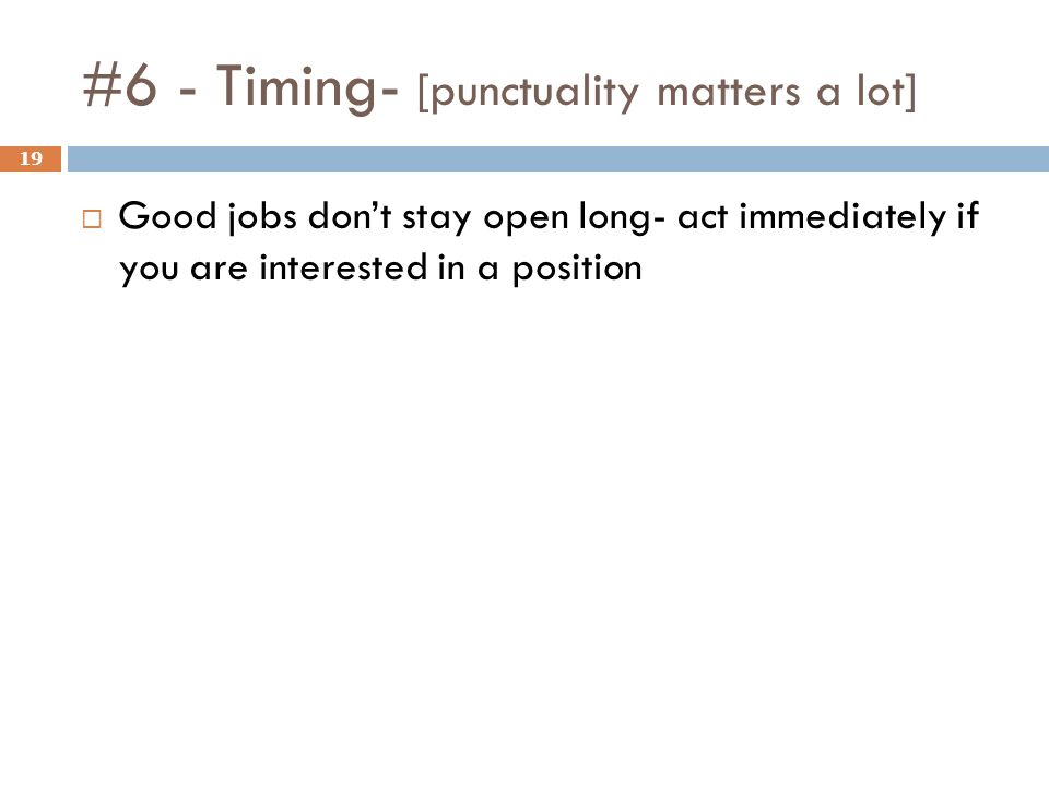 #6 - Timing- [punctuality matters a lot] 19 Good jobs dont stay open long- act immediately if you are interested in a position