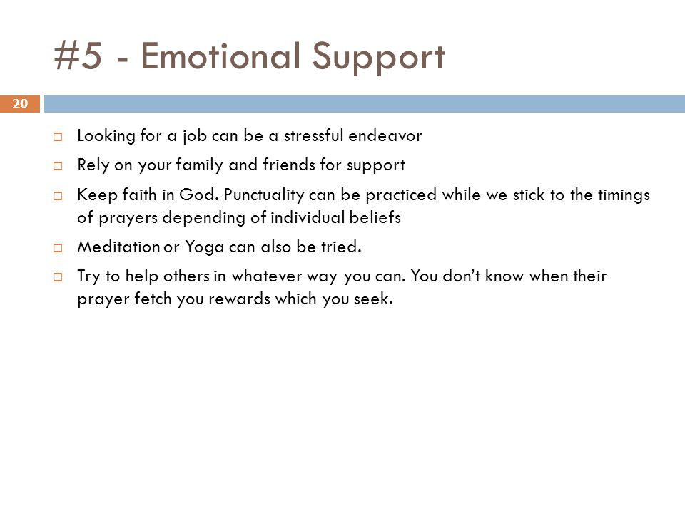 #5 - Emotional Support 20 Looking for a job can be a stressful endeavor Rely on your family and friends for support Keep faith in God.