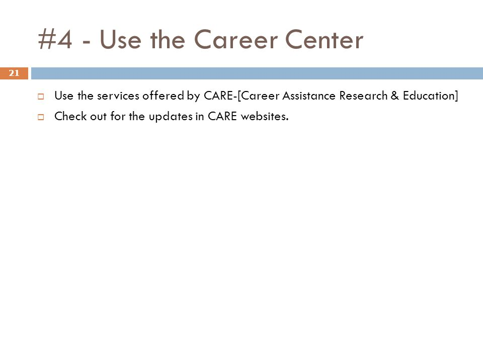 #4 - Use the Career Center 21 Use the services offered by CARE-[Career Assistance Research & Education] Check out for the updates in CARE websites.