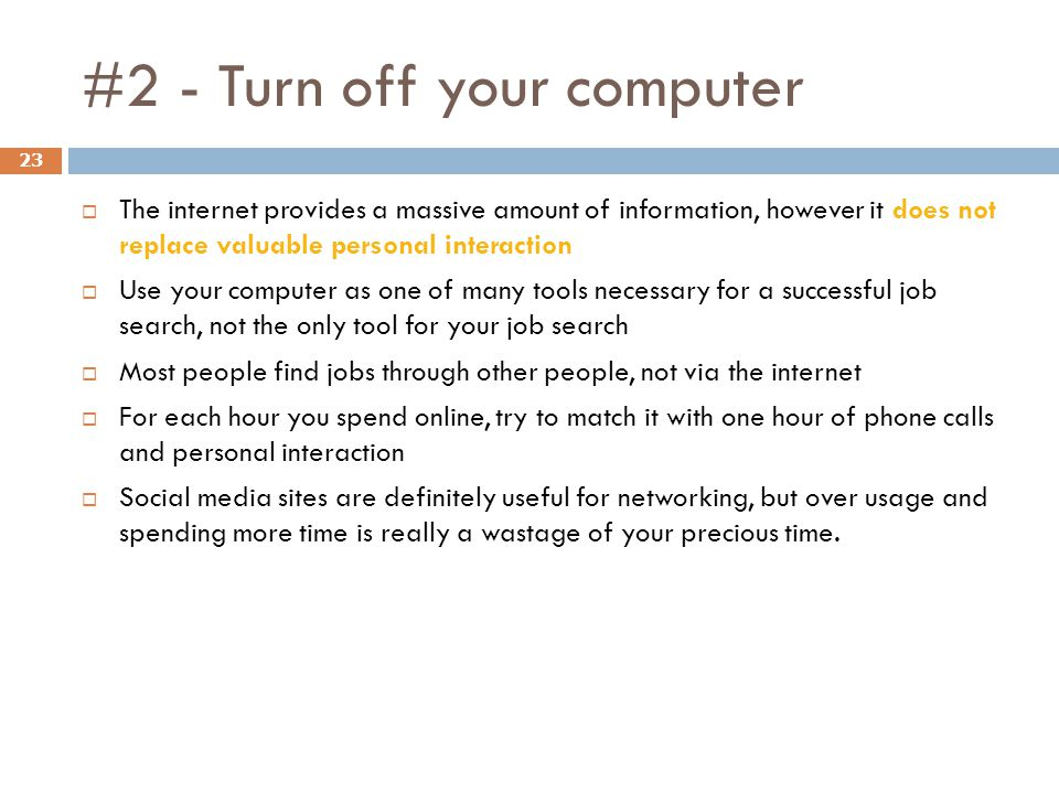 #2 - Turn off your computer 23 The internet provides a massive amount of information, however it does not replace valuable personal interaction Use your computer as one of many tools necessary for a successful job search, not the only tool for your job search Most people find jobs through other people, not via the internet For each hour you spend online, try to match it with one hour of phone calls and personal interaction Social media sites are definitely useful for networking, but over usage and spending more time is really a wastage of your precious time.