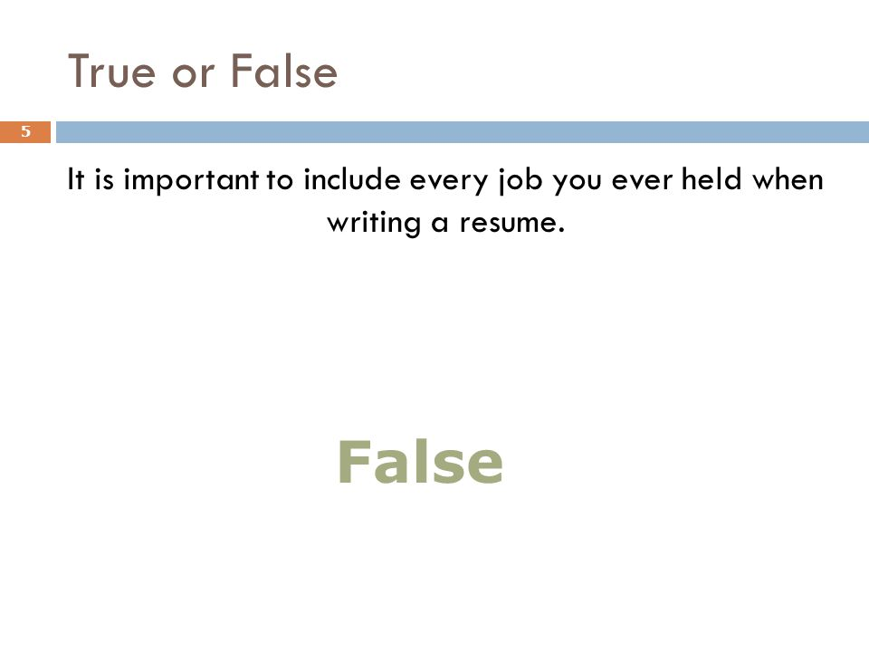 True or False It is important to include every job you ever held when writing a resume. 5 False