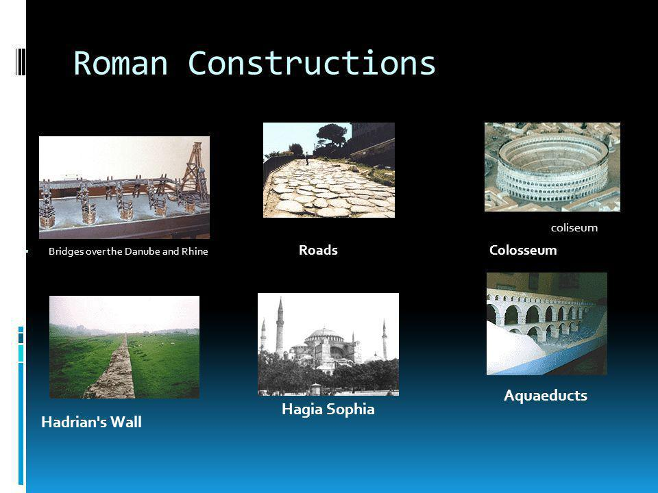 Roman Constructions roads coliseum Bridges over the Danube and Rhine Roads Colosseum Aquaeducts Hagia Sophia Hadrian s Wall