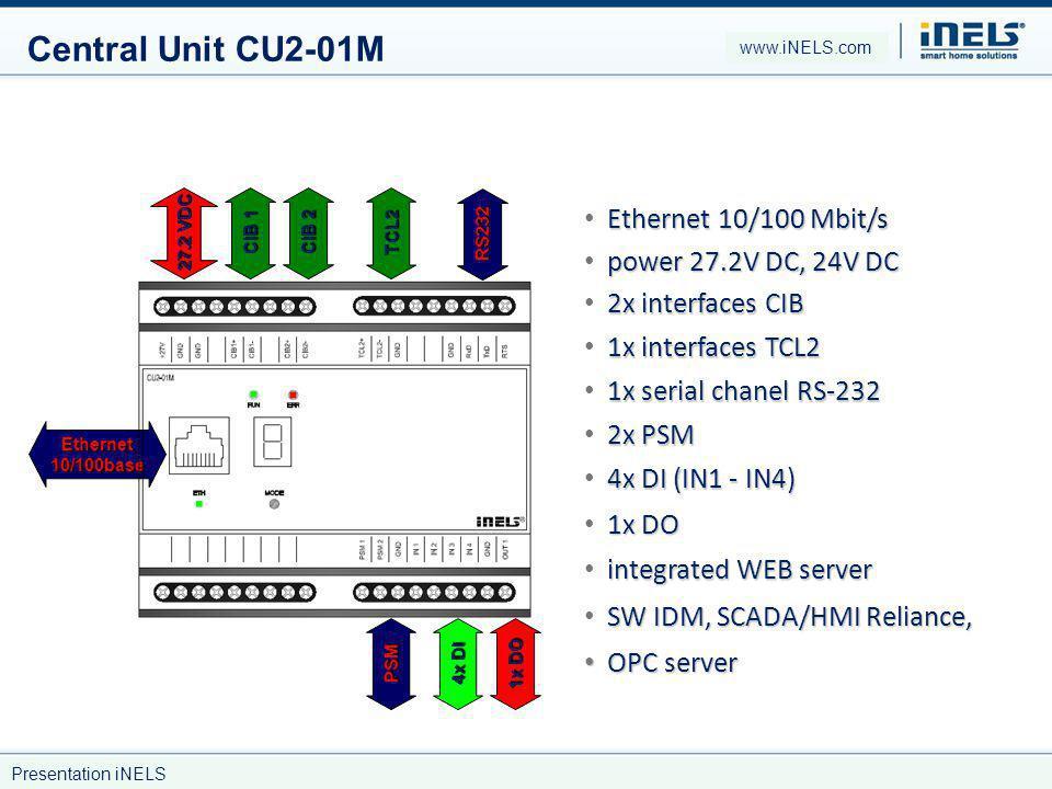 Central Unit CU2-01M Ethernet 10/100base 27.2 VDC CIB 1 CIB 2 TCL2 RS232 PSM 4x DI 1x DO Ethernet 10/100 Mbit/s power 27.2V DC, 24V DC 2x interfaces CIB 1x interfaces TCL2 1x serial chanel RS-232 2x PSM 4x DI (IN1 - IN4) 1x DO integrated WEB server SW IDM, SCADA/HMI Reliance, OPC server OPC server www.iNELS.com Presentation iNELS