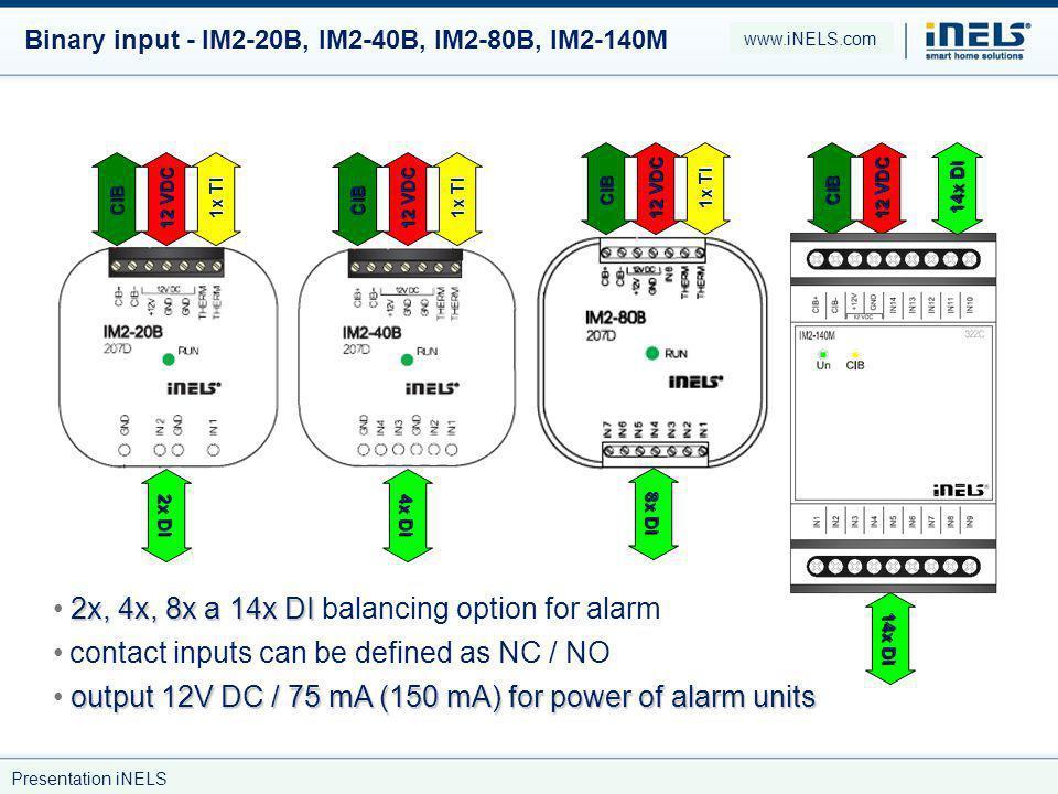 Binary input - IM2-20B, IM2-40B, IM2-80B, IM2-140M 2x, 4x, 8x a 14x DI 2x, 4x, 8x a 14x DI balancing option for alarm CIB CIB 12 VDC 2x DI 4x DI 1x TI CIB 12 VDC 8x DI 1x TI contact inputs can be defined as NC / NO output 12V DC / 75 mA (150 mA) for power of alarm units CIB 12 VDC 14x DI www.iNELS.com Presentation iNELS