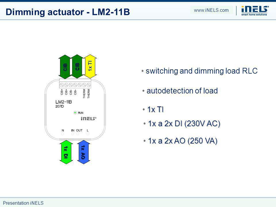 Dimming actuator - LM2-11B switching and dimming load RLC autodetection of load 1x TI 1x a 2x DI (230V AC) 1x a 2x AO (250 VA) CIB CIB 1x TI 1x DI 1x AO www.iNELS.com Presentation iNELS
