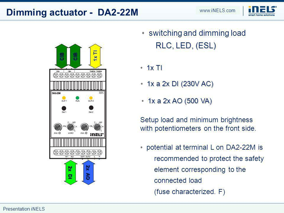 Dimming actuator - DA2-22M RLC, LED, (ESL) switching and dimming load RLC, LED, (ESL) 1x TI 1x a 2x DI (230V AC) 1x a 2x AO (500 VA) CIBCIB 1x TI 2x DI 2x AO potential at terminal L on DA2-22M is recommended to protect the safety element corresponding to the connected load (fuse characterized.
