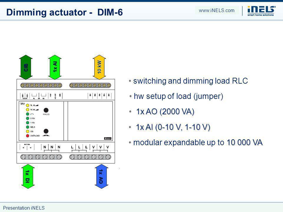 Dimming actuator - DIM-6 switching and dimming load RLC 1x AO (2000 VA) 1x AI (0-10 V, 1-10 V) 10 000 VA modular expandable up to 10 000 VA CIB 1x AO 1x AI 1x DI 10 kW hw setup of load (jumper) www.iNELS.com Presentation iNELS