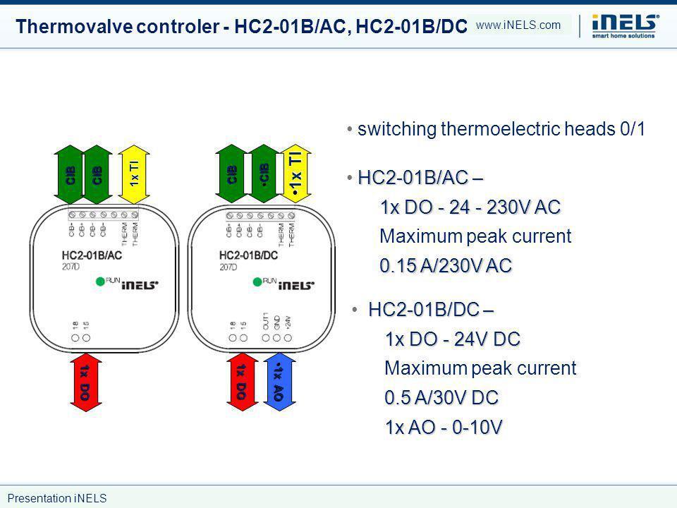 Thermovalve controler - HC2-01B/AC, HC2-01B/DC switching thermoelectric heads 0/1 HC2-01B/AC – 1x DO - 24 - 230V AC 0.15 A/230V AC HC2-01B/AC – 1x DO - 24 - 230V AC Maximum peak current 0.15 A/230V AC HC2-01B/DC – 1x DO - 24V DC 0.5 A/30V DC Maximum peak current 0.5 A/30V DC 1x AO - 0-10V 1x AO - 0-10V CIBCIB 1x TI 1x DO CIB CIB CIB 1x TI 1x TI 1x DO 1x AO 1x AO www.iNELS.com Presentation iNELS