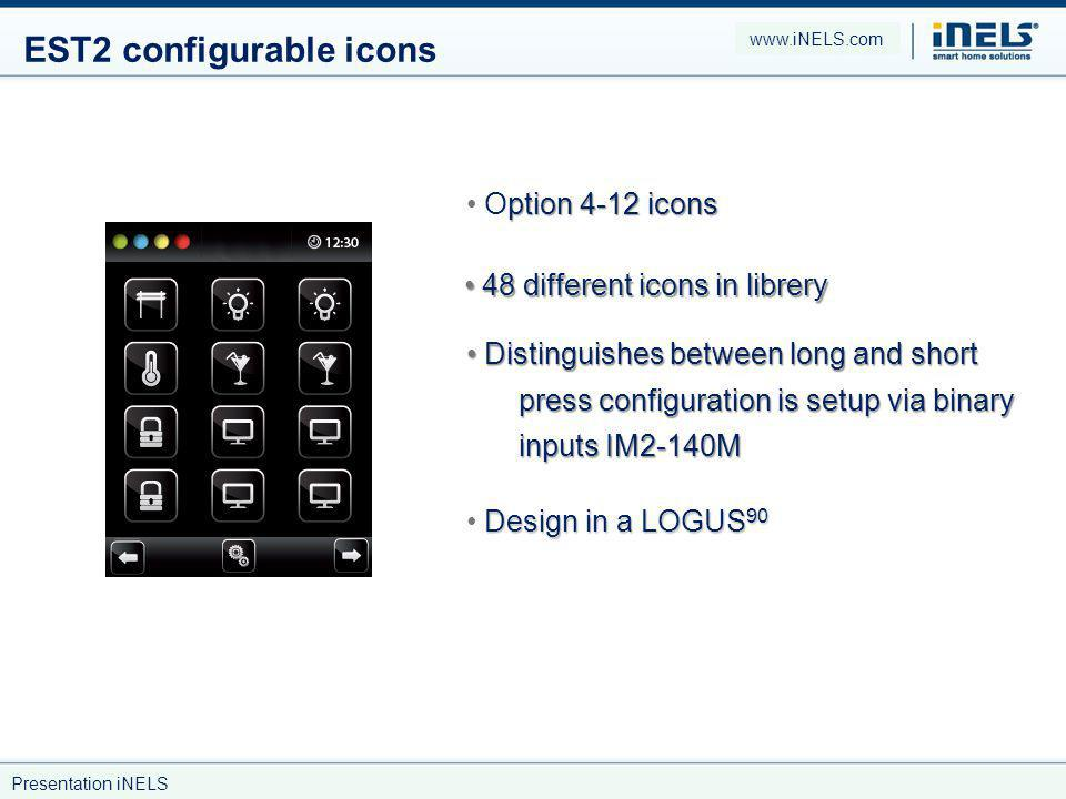 EST2 configurable icons ption 4-12 icons Option 4-12 icons 48 different icons in librery 48 different icons in librery Design in a LOGUS 90 Distinguishes between long and short press configuration is setup via binary inputs IM2-140M Distinguishes between long and short press configuration is setup via binary inputs IM2-140M www.iNELS.com Presentation iNELS