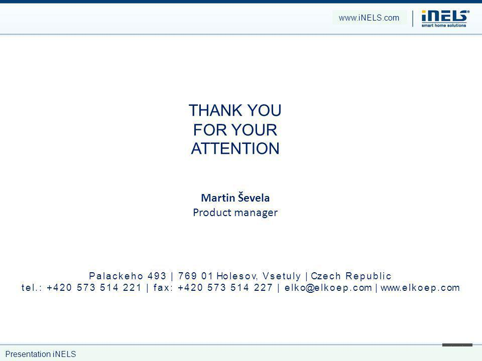 THANK YOU FOR YOUR ATTENTION Martin Ševela Product manager www.iNELS.com Presentation iNELS P a l a c k e h o 4 9 3 | 7 6 9 0 1 Ho l e s o v, V s e t