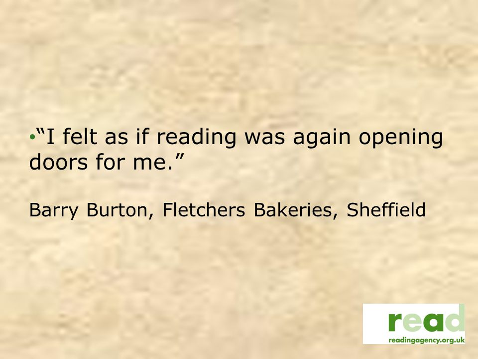 I felt as if reading was again opening doors for me. Barry Burton, Fletchers Bakeries, Sheffield